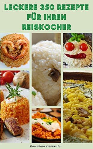 Leckere 350 Rezepte Für Ihren Reiskocher : Rezepte Für Reis, Frühstück, Suppen, Bohnen, Hülsenfrüchte, Vollkorn, Gemüse, Desserts, Puddings, Pilafs, Risottos, Polentas, Brei, Sushi Und Mehr