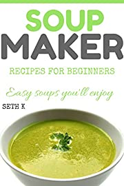 Soup Maker Recipes For Beginners: Easy Soups you will enjoy.