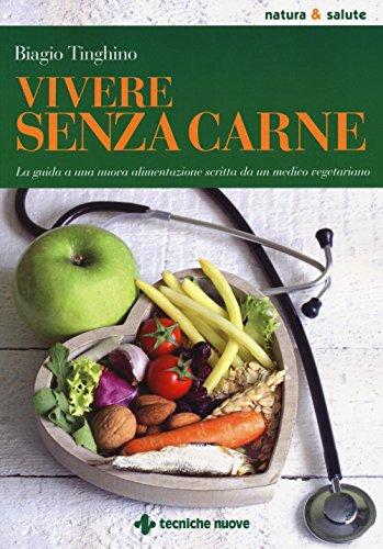 Vivere senza carne. Una guida alla sana alimentazione scritta da un medico vegetariano