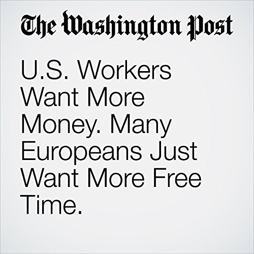 U.S. Workers Want More Money. Many Europeans Just Want More Free Time. copertina