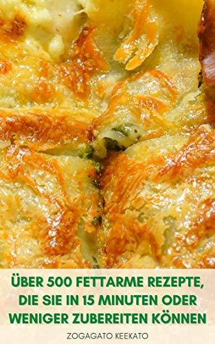 Über 500 Fettarme Rezepte Die Sie In 15 Minuten Oder Weniger Zubereiten Können : Frühstücksrezepte - Salate, Suppen Und Eintöpfe, Saucen, Pasta, Desserts - Schnelles Und Einfaches Kochbuch