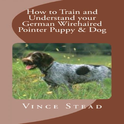How to Train and Understand your German Wirehaired Pointer Puppy & Dog cover art