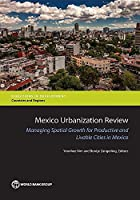 Mexico Urbanization Review: Managing Spatial Growth for Productive and Livable Cities in Mexico (Directions in Development: Countries and Regions)