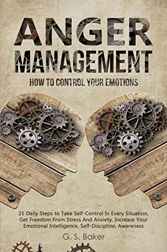 ANGER MANAGEMENT: HOW TO CONTROL YOUR EMOTION 21 Daily Steps to Take Self-Control In Every Situation,Get Freedom From Stress And Anxiety increase Your ... (English Edition)