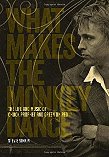 What Makes The Monkey Dance: The Life And Music Of Chuck Prophet And Green On Red