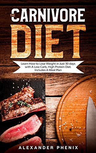 The Carnivore Diet: Learn How to Lose Weight in Just 30 days with A Low Carb, High Protein Diet. Includes A Meal Plan.