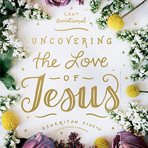 Uncovering the Love of Jesus Audiobook By Asheritah Ciuciu cover art
