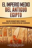 El Imperio medio del antiguo Egipto: Una guía fascinante sobre el periodo de reunificación y los faraones egipcios que lo gobernaron (Spanish Edition)