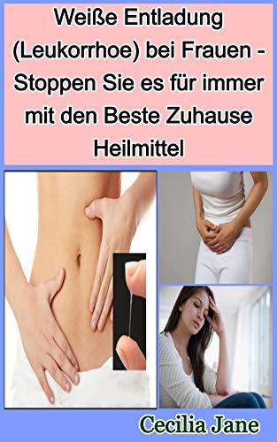 Weiße Entladung (Leukorrhoe) bei Frauen - Stoppen Sie es für immer mit den Beste Zuhause Heilmittel (German Edition)