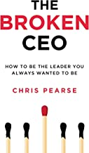 THE BROKEN CEO: How To Be The Leader You Always Wanted To Be