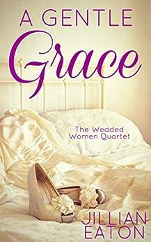 A Gentle Grace (Wedded Women Quartet Book 4) by [Jillian Eaton]