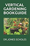VERTICAL GARDENING BOOK GUIDE: The Simplified Guide To Growing Foods,Vegetables And Herbs In Much Less Space