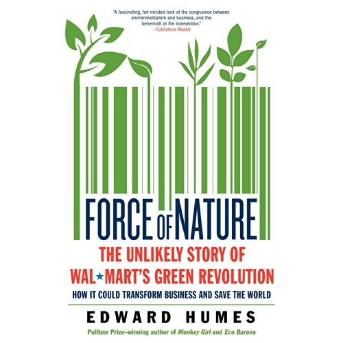 Force of Nature     The Unlikely Story of Wal-Mart's Green Revolution              By:                                                                                                                                 Edward Humes                               Narrated by:                                                                                                                                 Michael Quinlan                      Length: 8 hrs and 21 mins     14 ratings     Overall 4.5