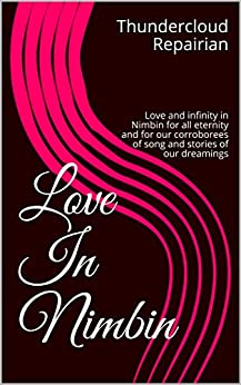 Love in Nimbin: Love and infinity in Nimbin for all eternity and for our corroborees of song and stories of our dreamings (Love and Lust in Nimbin Book 1) by [Thundercloud Repairian, James Arthur Warren]