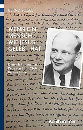 Wenn Ein Mensch Wie Jesus Gelebt Hat ...: Dietrich Bonhoeffers Rede Von Jesus Christus Fur Uns Heute