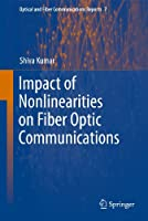 Impact of Nonlinearities on Fiber Optic Communications (Optical and Fiber Communications Reports (7))