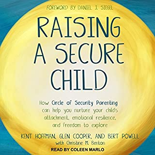 Raising a Secure Child     How Circle of Security Parenting Can Help You Nurture Your Child's Attachment, Emotional Resilience, and Freedom to Explore              Written by:                                                                                                                                 Kent Hoffman,                                                                                        Glen Cooper,                                                                                        Bert Powell,                   and others                          Narrated by:                                                                                                                                 Coleen Marlo                      Length: 9 hrs and 17 mins     10 ratings     Overall 4.9
