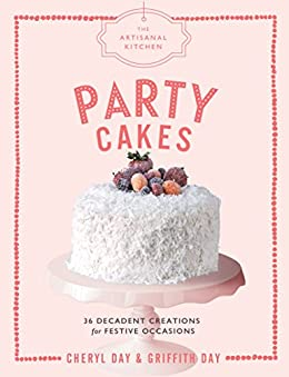 The Artisanal Kitchen: Party Cakes: 36 Decadent Creations for Festive Occasions by [Griffith Day, Cheryl Day]