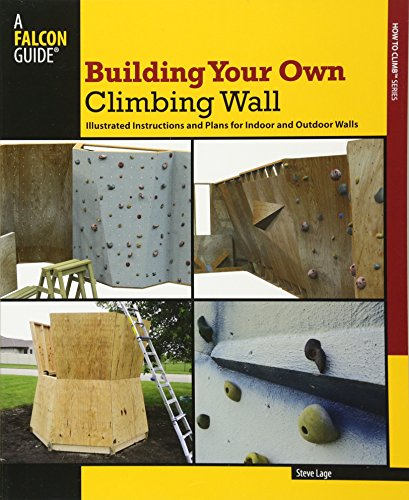 Building Your Own Climbing Wall: Illustrated Instructions and Plans for Indoor and Outdoor Walls (How to Climb)