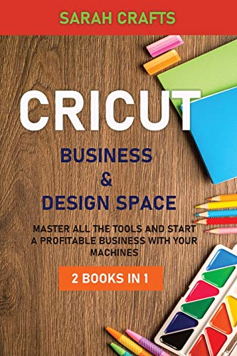 Cricut: 2 BOOKS IN 1: BUSINESS & DESIGN SPACE: Master all the tools and start a profitable business with your machines