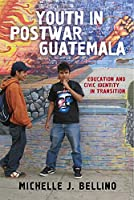 Youth in Postwar Guatemala: Education and Civic Identity in Transition (The Rutgers Series in Childhood Studies)