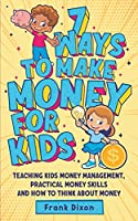 7 Ways To Make Money For Kids: Teaching Kids Money Management, Practical Money Skills And How To Think About Money