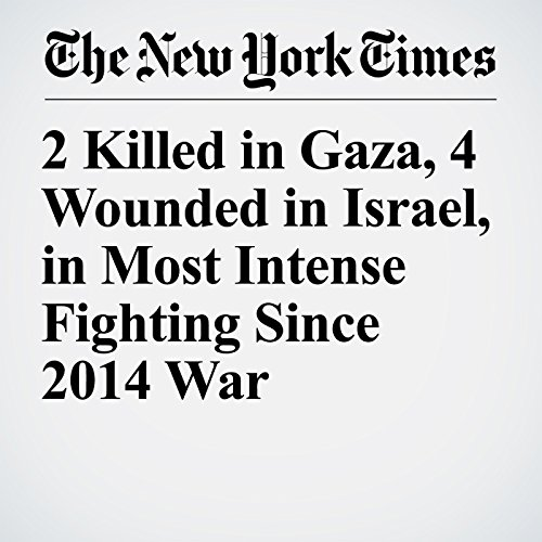2 Killed in Gaza, 4 Wounded in Israel, in Most Intense Fighting Since 2014 War copertina