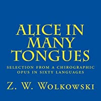 Alice in Many Tongues: Selection from a Chirographic Opus in Sixty Languages