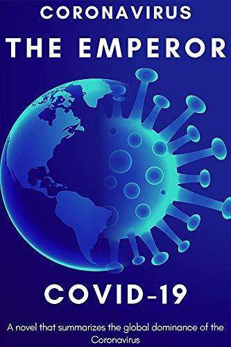 Coronavirus: The Emperor Covid-19 Nineteenth: A novel that summarizes the global dominance of the Coronavirus, coronavirus pandemic, topic dominates, infectious disease, global deluge