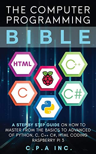 The Computer Programming Bible: A Step by Step Guide On How To Master From The Basics to Advanced of