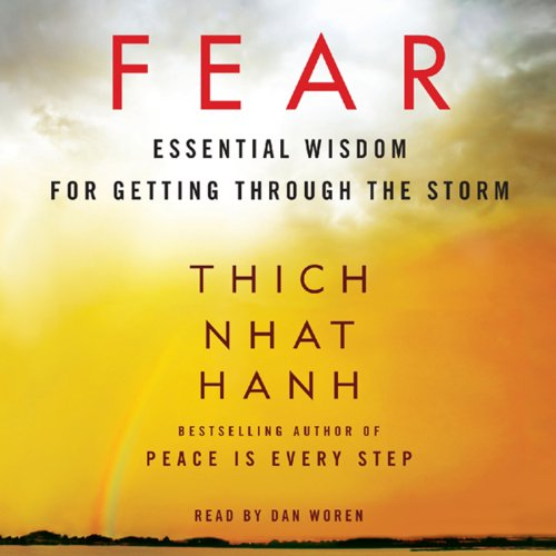Fear     Essential Wisdom for Getting Through the Storm              Written by:                                                                                                                                 Thich Nhat Hanh                               Narrated by:                                                                                                                                 Dan Woren                      Length: 4 hrs and 18 mins     9 ratings     Overall 4.9