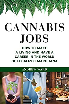 Cannabis Jobs: How to Make a Living and Have a Career in the World of Legalized Marijuana by [Andrew Ward]