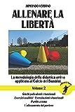 Allenare la libertà - Volume 2: La metodologia della didattica attiva applicata al Calcio...