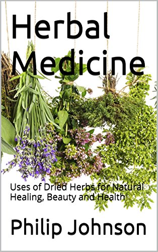 Herbal Medicine: Uses of Dried Herbs for Natural Healing, Beauty and Health by [Philip Johnson]