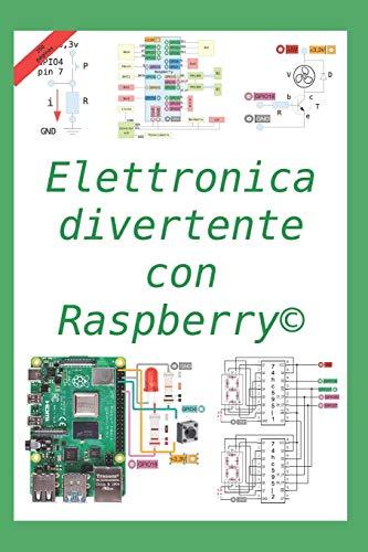 Elettronica divertente con Raspberry: 50 esercizi risolti, 150 proposti