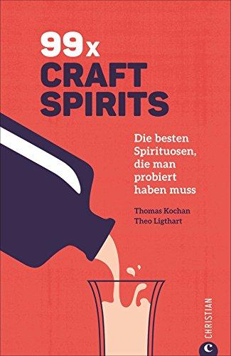 Getränke-Guide: 99 x Schnaps: Die besten Craft Spirits, die man probiert haben muss. Mit Porträts der Produzenten.: Die besten Spirituosen, die man probiert haben muss
