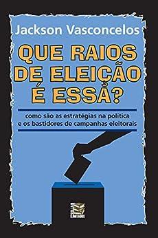 Que raios de eleição é essa?: Como são as estratégias na política e os bastidores de campanhas eleitorais por [Jackson Vasconcelos]