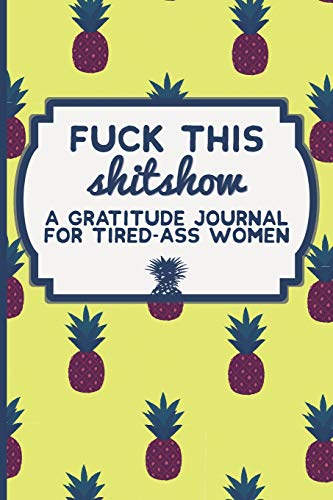 Fuck This Shit Show: A Gratitude Journal for Tired-Ass Women (Cuss Words...