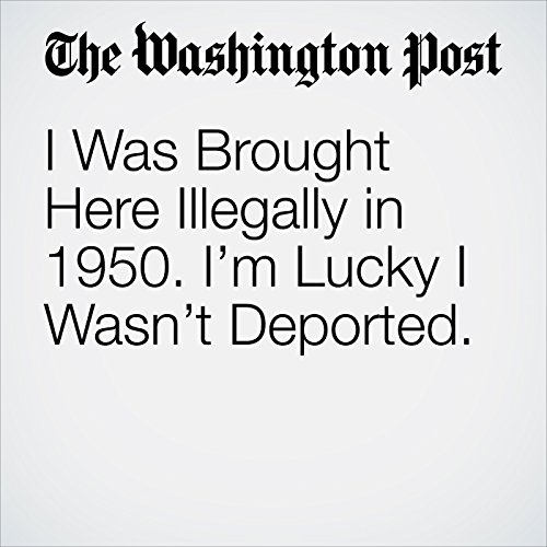 I Was Brought Here Illegally in 1950. I'm Lucky I Wasn't Deported. copertina