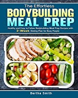 The Effortless Bodybuilding Meal Prep: Healthy and Easy to Follow Bodybuilding Meal Prep Recipes with 2-Week Dieting Plan for Busy People