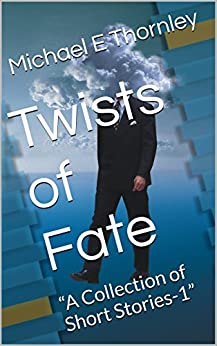 """Twists of Fate: """"A Collection of Short Stories-1"""" by [Michael E Thornley]"""