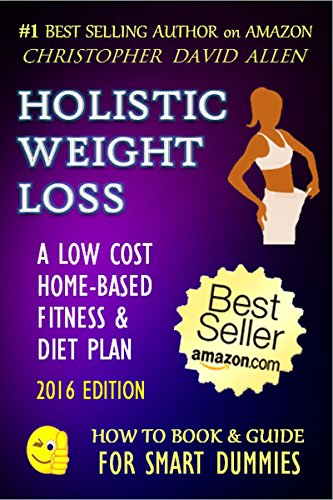 HOLISTIC WEIGHT LOSS - A LOW COST HOME-BASED FITNESS & DIET PLAN - 2016 EDITION - (Diet, Dieting, Weight Loss, Fat Loss, Low Carb, Low Fat, High Protein) (HOW TO BOOK & GUIDE FOR SMART DUMMIES 17)