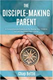 The Disciple-Making Parent: A Comprehensive Guidebook for Raising Your Children to Love and Follow Jesus Christ chaps Feb, 2021