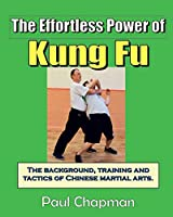 The Effortless Power of Kung Fu: An introduction to the background, training and tactics of Chinese martial arts.