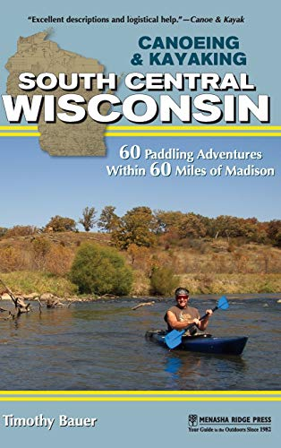 Canoeing & Kayaking South Central Wisconsin: 60 Paddling Adventures Within 60 Miles of Madison (Canoe and Kayak) [Idioma Inglés]