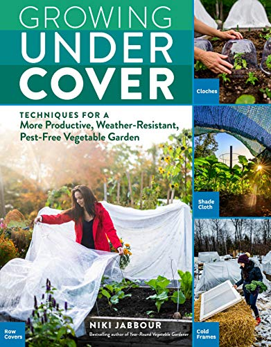 Growing Under Cover: Techniques for a More Productive, Weather-Resistant, Pest-Free Vegetable Garden by [Niki Jabbour]