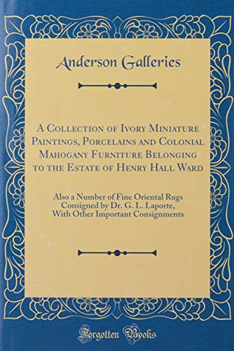 A Collection of Ivory Miniature Paintings, Porcelains and Colonial Mahogany Furniture Belonging to the Estate of Henry Hall Ward: Also a Number of ... Important Consignments (Classic Reprint)
