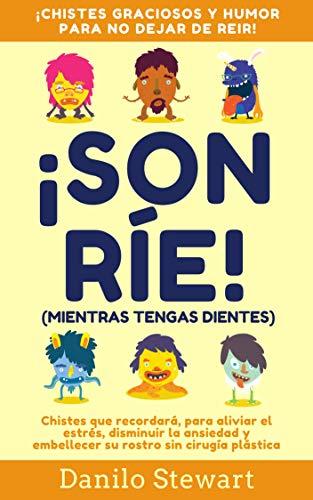¡SONRÍE! (MIENTRAS TENGAS DIENTES): Chistes graciosos que recordará, para aliviar el estrés, disminuir la ansiedad y embellecer su rostro sin cirugía plástica ... Bromas, en español) (Spanish Edition)