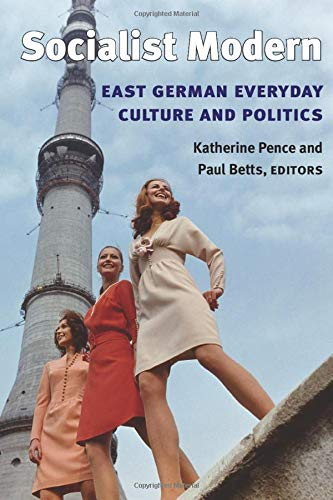Socialist Modern: East German Everyday Culture and Politics (Social History, Popular Culture, And Politics In Germany)