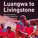 Luangwa to Livingstone: Music from Zambia - Chikunda, Nsenga, Soli,Cewa, Tonga, Ila, Leya